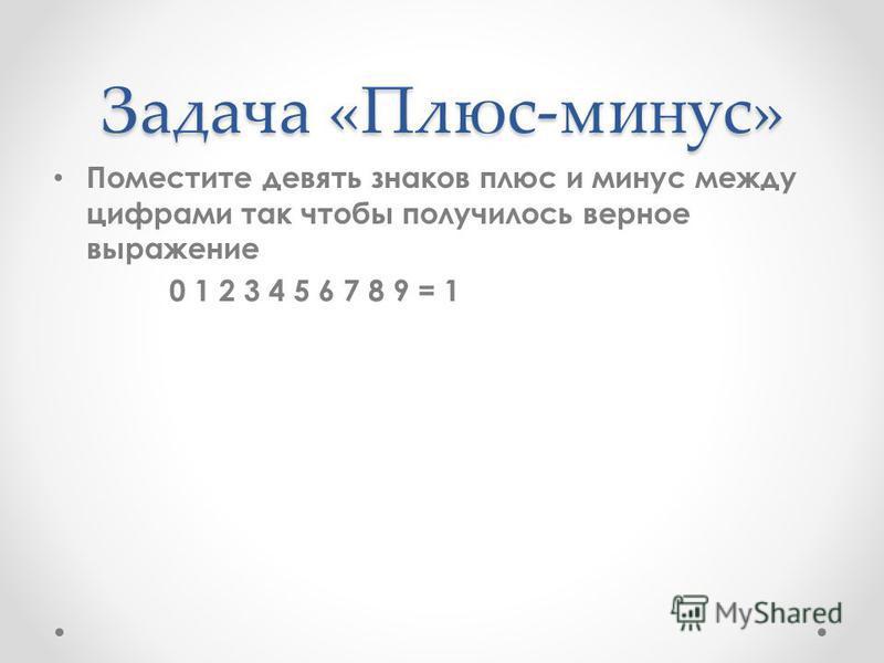 Задача «Плюс-минус» Поместите девять знаков плюс и минус между цифрами так чтобы получилось верное выражение 0 1 2 3 4 5 6 7 8 9 = 1