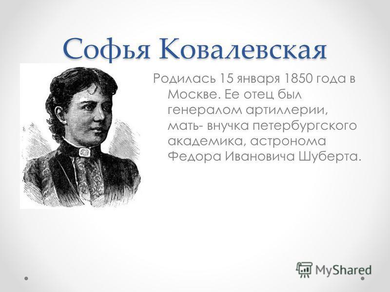 Софья Ковалевская Родилась 15 января 1850 года в Москве. Ее отец был генералом артиллерии, мать- внучка петербургского академика, астронома Федора Ивановича Шуберта.