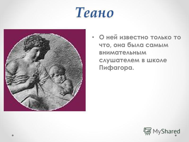 Теано О ней известно только то что, она была самым внимательным слушателем в школе Пифагора.