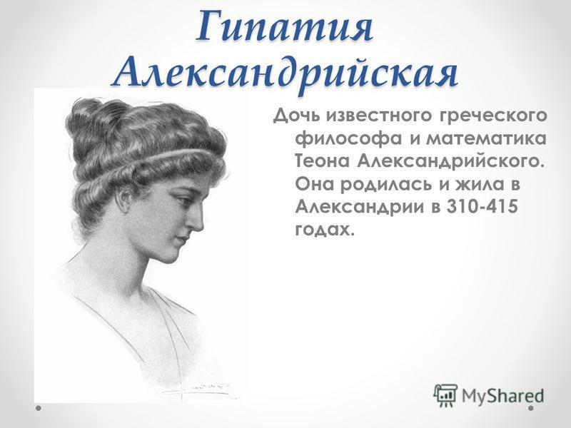 Гипатия Александрийская Дочь известного греческого философа и математика Теона Александрийского. Она родилась и жила в Александрии в 310-415 годах.