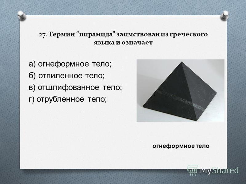 27. Термин пирамида заимствован из греческого языка и означает а ) огнеформное тело ; б ) отпиленное тело ; в ) отшлифованное тело ; г ) отрубленное тело ; огнеформное тело
