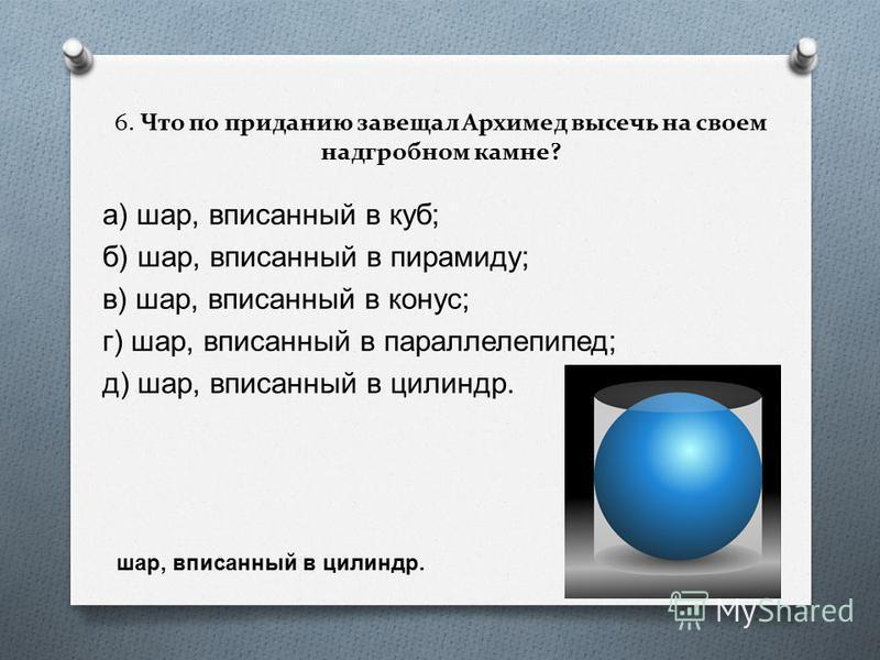 6. Что по приданию завещал Архимед высечь на своем надгробном камне? а ) шар, вписанный в куб ; б ) шар, вписанный в пирамиду ; в ) шар, вписанный в конус ; г ) шар, вписанный в параллелепипед ; д ) шар, вписанный в цилиндр. шар, вписанный в цилиндр.