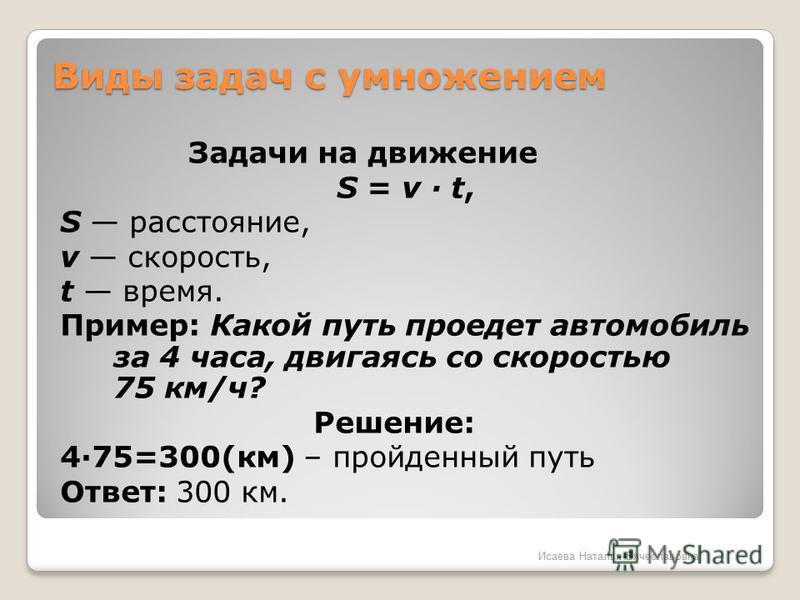 Виды задач с умножением Задачи на движение S = v · t, S расстояние, v скорость, t время. Пример: Какой путь проедет автомобиль за 4 часа, двигаясь со скоростью 75 км/ч? Решение: 4·75=300(км) – пройденный путь Ответ: 300 км. Исаева Наталья Вячеславовн