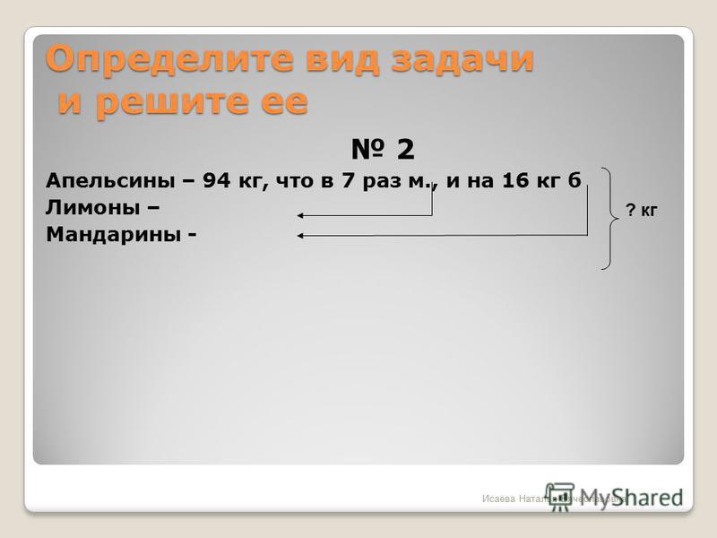 Определите вид задачи и решите ее 2 Апельсины – 94 кг, что в 7 раз м., и на 16 кг б Лимоны – Мандарины - ? кг Исаева Наталья Вячеславовна
