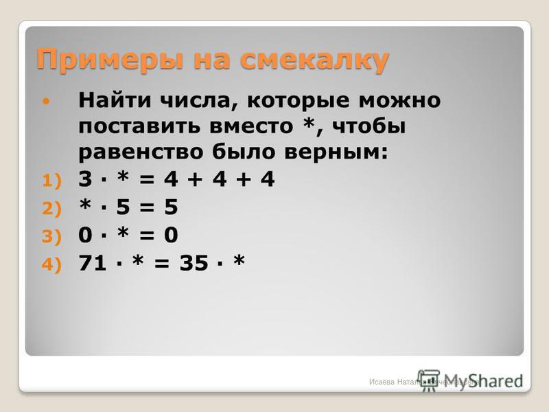 Примеры на смекалку Найти числа, которые можно поставить вместо *, чтобы равенство было верным: 1) 3 · * = 4 + 4 + 4 2) * · 5 = 5 3) 0 · * = 0 4) 71 · * = 35 · * Исаева Наталья Вячеславовна