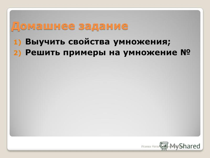 Домашнее задание 1) Выучить свойства умножения; 2) Решить примеры на умножение Исаева Наталья Вячеславовна