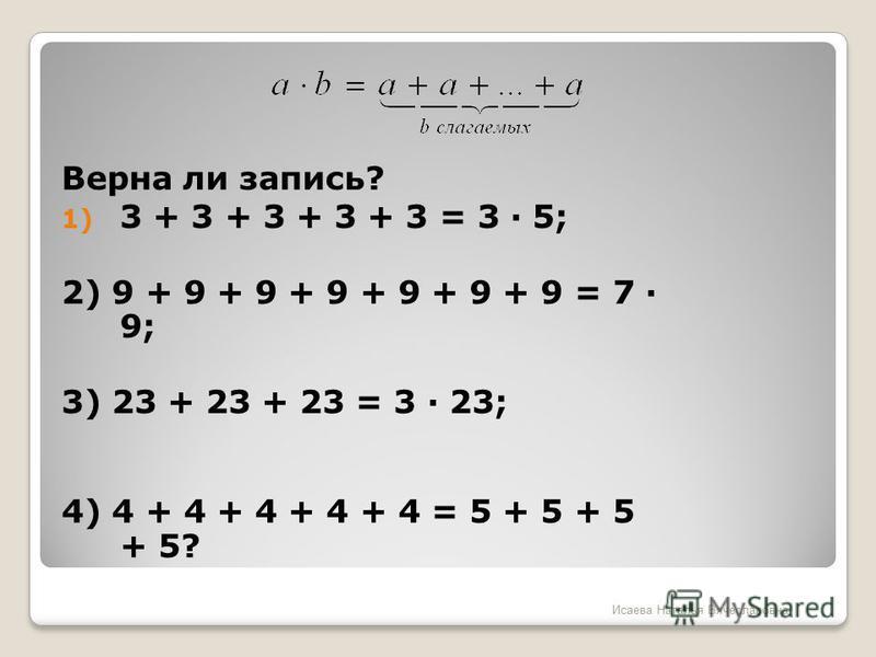 Верна ли запись? 1) 3 + 3 + 3 + 3 + 3 = 3 · 5; 2) 9 + 9 + 9 + 9 + 9 + 9 + 9 = 7 · 9; 3) 23 + 23 + 23 = 3 · 23; 4) 4 + 4 + 4 + 4 + 4 = 5 + 5 + 5 + 5? Исаева Наталья Вячеславовна