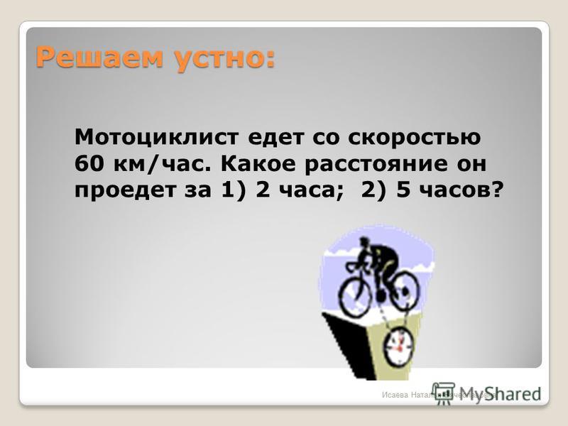 Решаем устно: Мотоциклист едет со скоростью 60 км/час. Какое расстояние он проедет за 1) 2 часа; 2) 5 часов? Исаева Наталья Вячеславовна