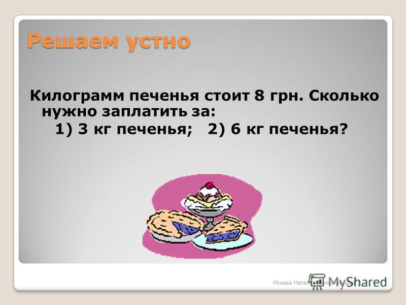 Решаем устно Килограмм печенья стоит 8 грн. Сколько нужно заплатить за: 1) 3 кг печенья; 2) 6 кг печенья? Исаева Наталья Вячеславовна