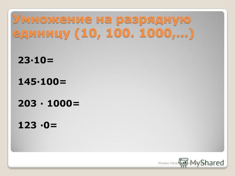 Умножение на разрядную единицу (10, 100. 1000,…) 2310= 145100= 203 1000= 123 0= Исаева Наталья Вячеславовна