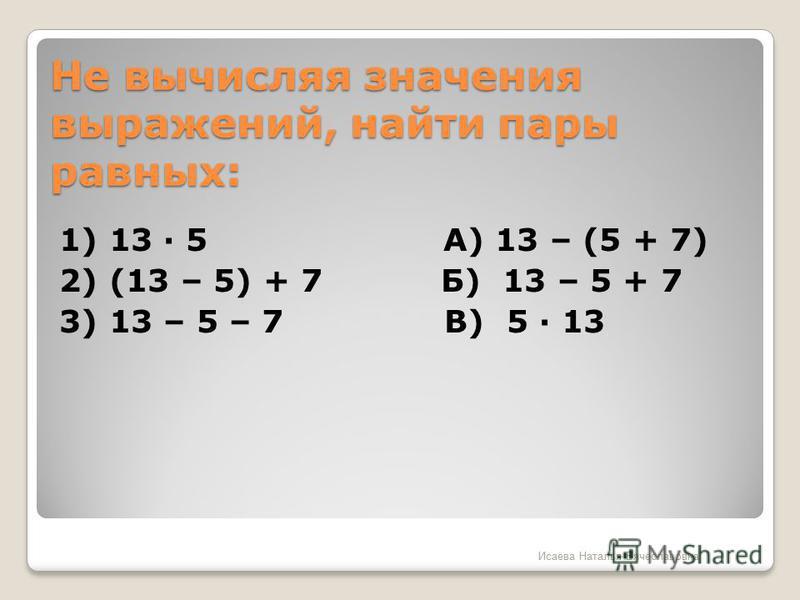 Не вычисляя значения выражений, найти пары равных: 1) 13 · 5 А) 13 – (5 + 7) 2) (13 – 5) + 7 Б) 13 – 5 + 7 3) 13 – 5 – 7 В) 5 · 13 Исаева Наталья Вячеславовна
