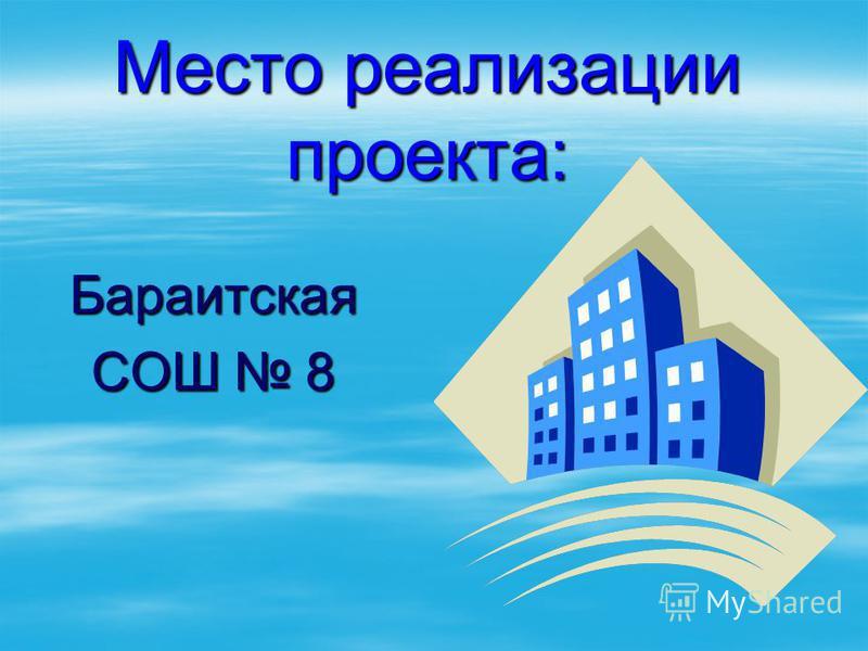 Место реализации проекта: Бараитская СОШ 8