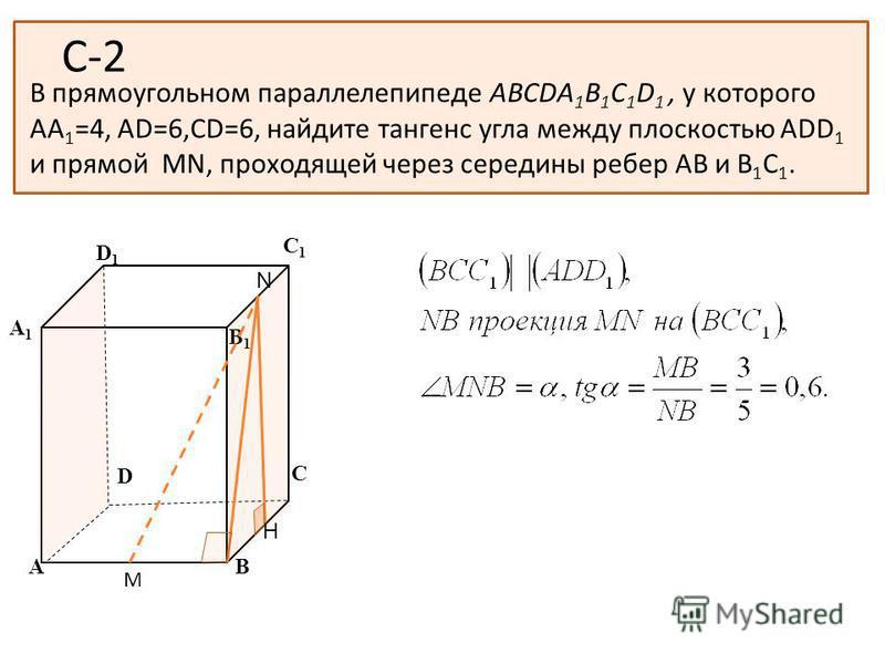С-2 В прямоугольном параллелепипеде ABCDA 1 B 1 C 1 D 1, у которого АА 1 =4, АD=6,СD=6, найдите тангенс угла между плоскостью ADD 1 и прямой MN, проходящей через середины ребер АВ и В 1 С 1. А В С D D1D1 С1С1 B1B1 А1А1 M N H