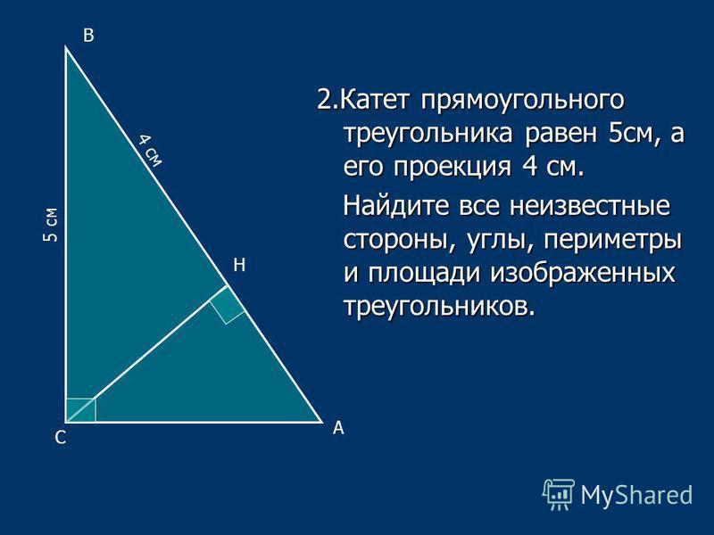 2. Катет прямоугольного треугольника равен 5 см, а его проекция 4 см. Найдите все неизвестные стороны, углы, периметры и площади изображенных треугольников. Найдите все неизвестные стороны, углы, периметры и площади изображенных треугольников. А В С