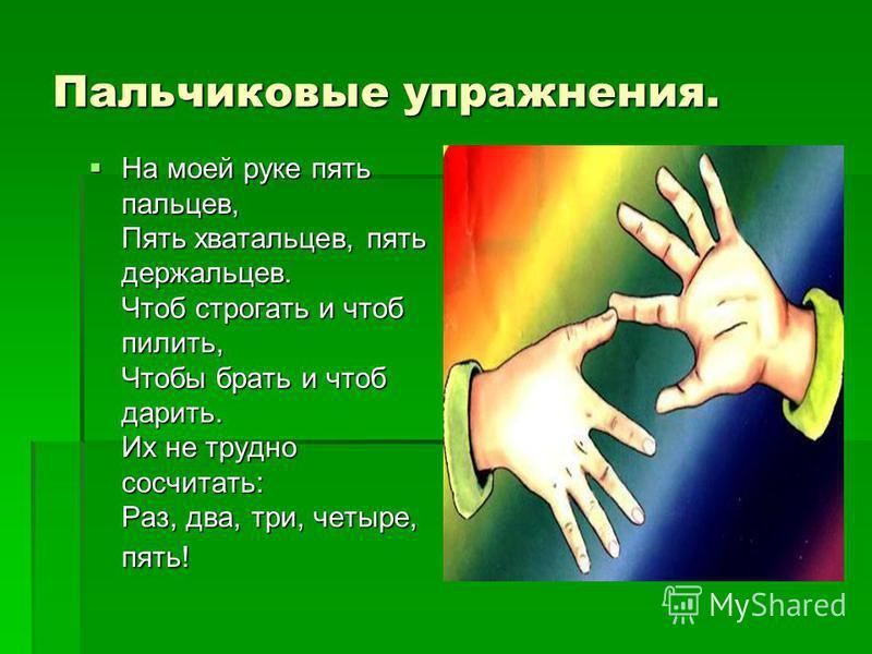 Пальчиковые упражнения. На моей руке пять пальцев, Пять хватальцев, пять держальцев. Чтоб строгать и чтоб пилить, Чтобы брать и чтоб дарить. Их не трудно сосчитать: Раз, два, три, четыре, пять! На моей руке пять пальцев, Пять хватальцев, пять держаль