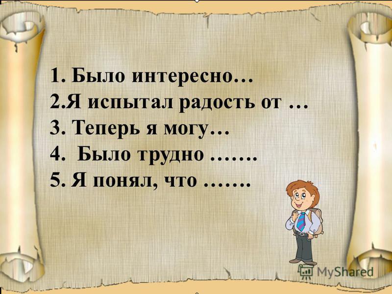 1. Было интересно… 2. Я испытал радость от … 3. Теперь я могу… 4. Было трудно ……. 5. Я понял, что …….
