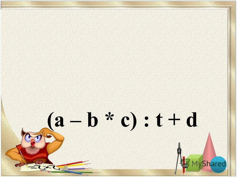 (a – b * c) : t + d