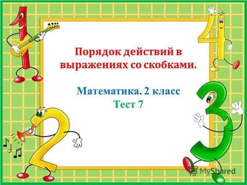 Порядок действий в выражениях со скобками. Математика. 2 класс Тест 7