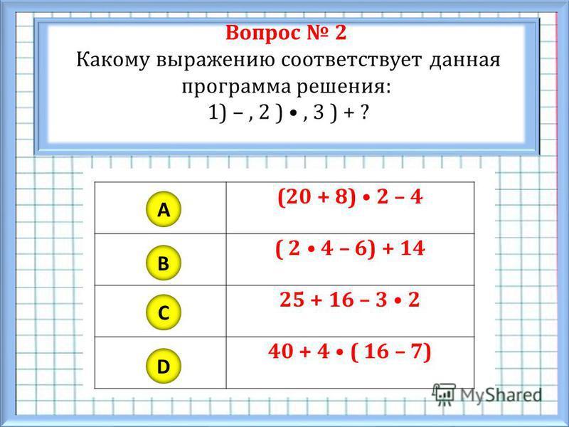 Вопрос 2 Какому выражению соответствует данная программа решения: 1) –, 2 ), 3 ) + ? A B C D (20 + 8) 2 – 4 ( 2 4 – 6) + 14 25 + 16 – 3 2 40 + 4 ( 16 – 7)