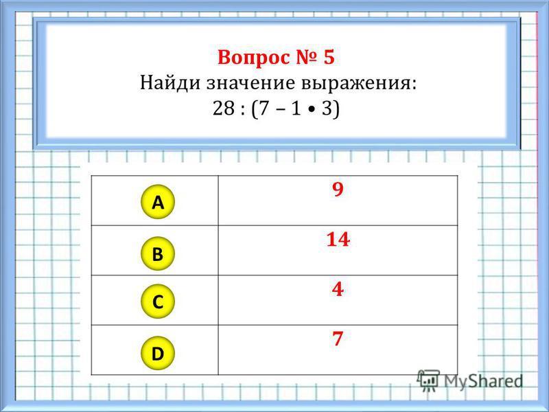 Вопрос 5 Найди значение выражения: 28 : (7 – 1 3) A B C D 9 14 4 7