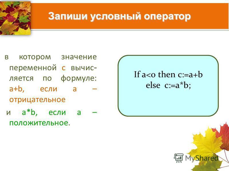 Запиши условный оператор в котором значение переменной с вычисляется по формуле: a+b, если а – отрицательное и a*b, если а – положительное. If a<0 then c:=a+b else c:=a*b;
