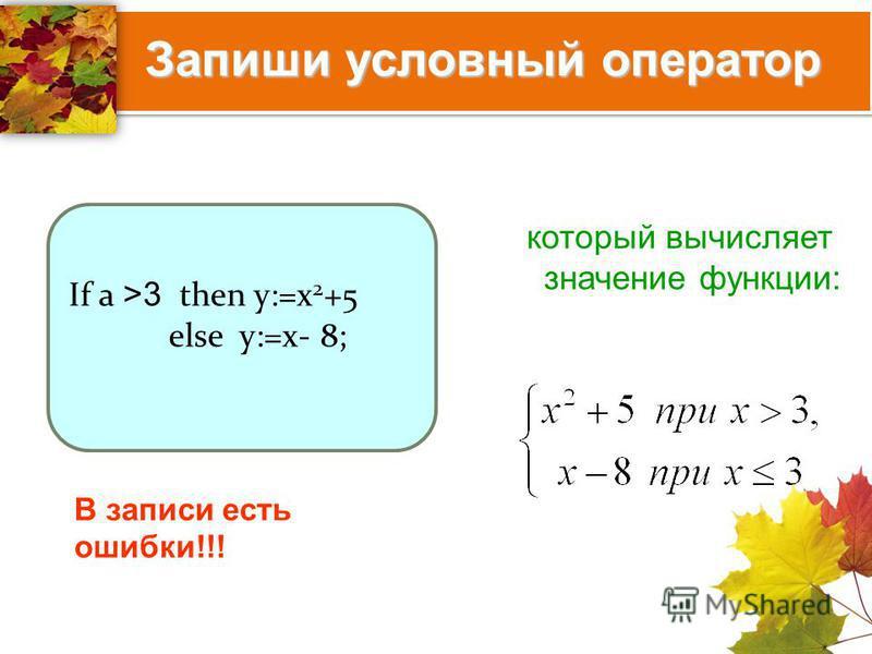 Запиши условный оператор Запиши условный оператор который вычисляет значение функции: If a >3 then y:=x 2 +5 else y:=x- 8; В записи есть ошибки!!!