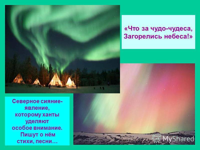 «Что за чудо-чудеса, Загорелись небеса!» Северное сияние- явление, которому ханты уделяют особое внимание. Пишут о нём стихи, песни…