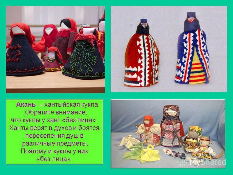Акань – хантыйская кукла. Обратите внимание, что куклы у хант «без лица». Ханты верят в духов и боятся переселения душ в различные предметы. Поэтому и куклы у них «без лица».