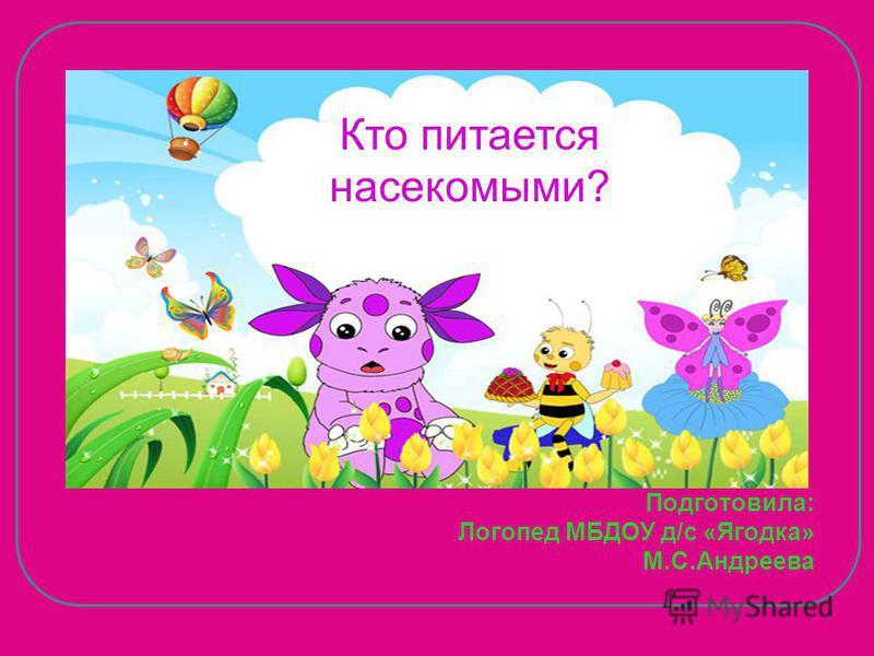 Подготовила: Логопед МБДОУ д/с «Ягодка» М.С.Андреева Кто питается насекомыми?