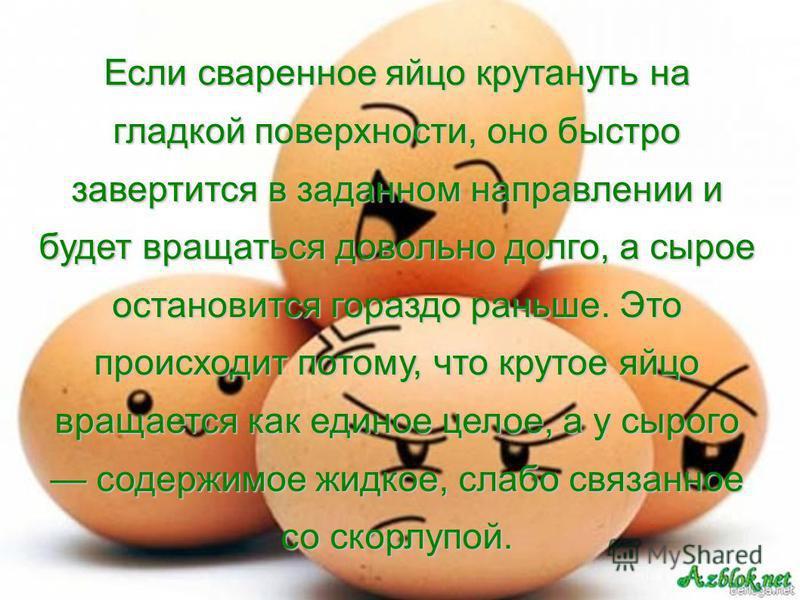 Если сваренное яйцо крутануть на гладкой поверхности, оно быстро завертится в заданном направлении и будет вращаться довольно долго, а сырое остановится гораздо раньше. Это происходит потому, что крутое яйцо вращается как единое целое, а у сырого сод