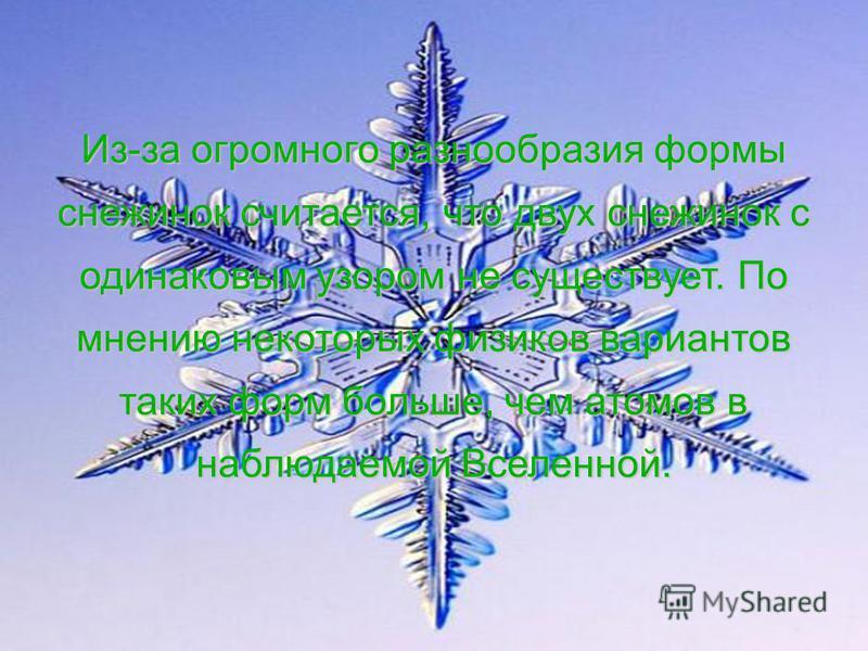 Из-за огромного разнообразия формы снежинок считается, что двух снежинок с одинаковым узором не существует. По мнению некоторых физиков вариантов таких форм больше, чем атомов в наблюдаемой Вселенной.