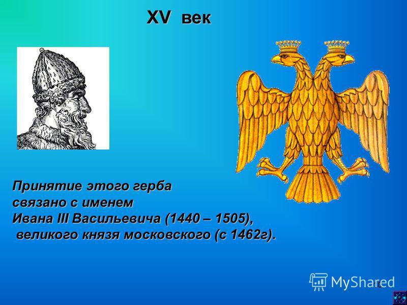 10 XV век Принятие этого герба связано с именем Ивана III Васильевича (1440 – 1505), великого князя московского (с 1462 г). великого князя московского (с 1462 г).