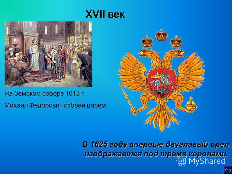 13 XVII век На Земском соборе 1613 г Михаил Федорович избран царем. В 1625 году впервые двуглавый орел изображается под тремя коронами. изображается под тремя коронами.