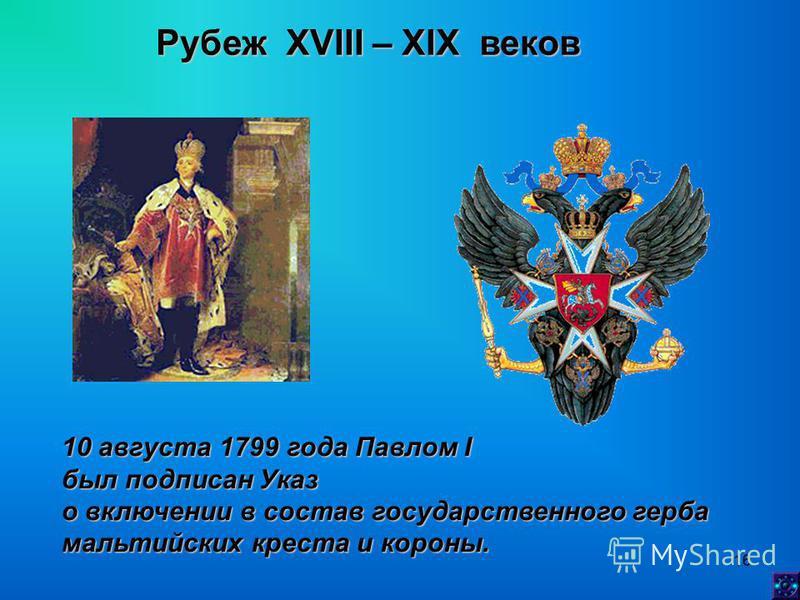 16 Рубеж XVIII – XIX веков 10 августа 1799 года Павлом I был подписан Указ о включении в состав государственного герба мальтийских креста и короны.