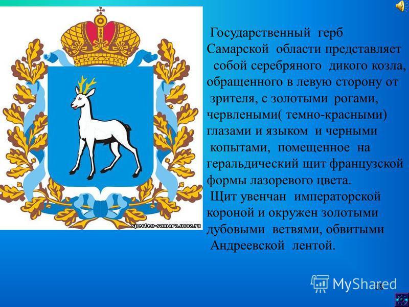 39 Государственный герб Самарской области представляет собой серебряного дикого козла, обращенного в левую сторону от зрителя, с золотыми рогами, червлеными( темно-красными) глазами и языком и черными копытами, помещенное на геральдический щит францу