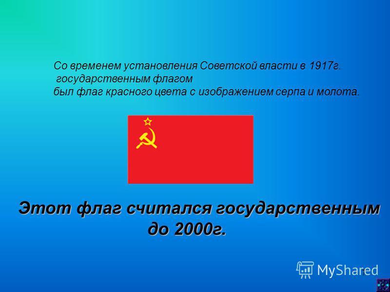7 Со временем установления Советской власти в 1917 г. государственным флагом был флаг красного цвета с изображением серпа и молота. Этот флаг считался государственным до 2000 г. до 2000 г.