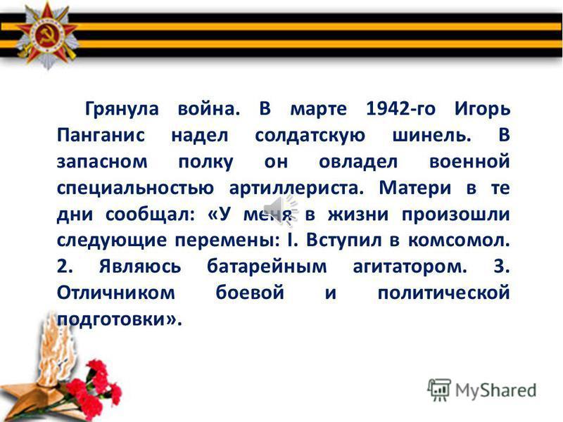 Герои остаются молодыми. Вот и Игорь Панганис, павший на поле брани в двадцать лет, остался навсегда молодым гражданином своей Отчизны. Что мы о нем знаем? Родители Игоря коренные москвичи. В 1922 году у Владимира Антоновича и Марии Ивановны родился