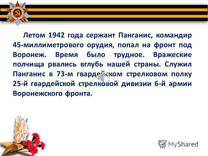 Грянула война. В марте 1942-го Игорь Панганис надел солдатскую шинель. В запасном полку он овладел военной специальностью артиллериста. Матери в те дни сообщал: «У меня в жизни произошли следующие перемены: I. Вступил в комсомол. 2. Являюсь батарейны