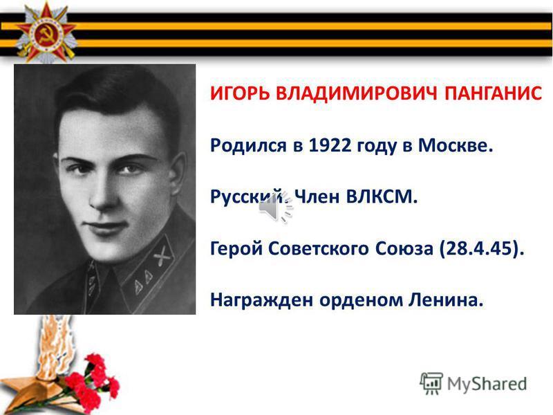 За героические подвиги, совершенные в годы Великой Отечественной войны, более 11 600 человек были удостоены почетного звания Героя Советского Союза. Мой рассказ о Герое Советского Союза Игоре Владимировиче Панганисе