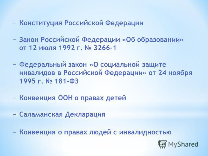 Конституция Российской Федерации Закон Российской Федерации «Об образовании» от 12 июля 1992 г. 3266-1 Федеральный закон «О социальной защите инвалидов в Российской Федерации» от 24 ноября 1995 г. 181-ФЗ Конвенция ООН о правах детей Саламанская Декла