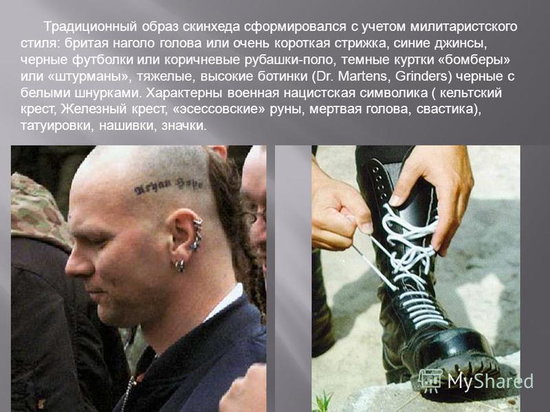 Традиционный образ скинхеда сформировался с учетом милитаристского стиля: бритая наголо голова или очень короткая стрижка, синие джинсы, черные футболки или коричневые рубашки-поло, темные куртки «бомберы» или «штурманы», тяжелые, высокие ботинки (Dr