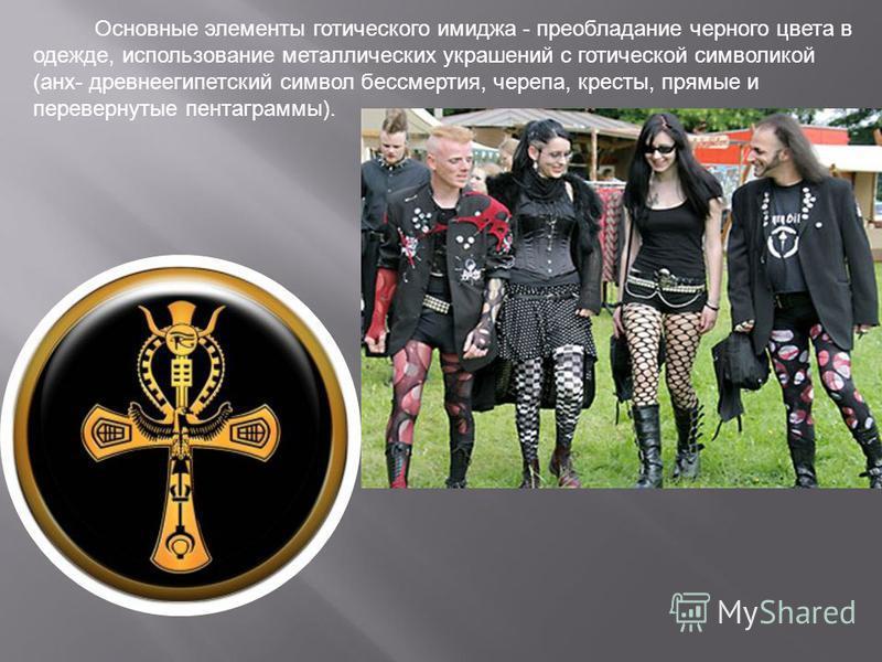 Основные элементы готического имиджа - преобладание черного цвета в одежде, использование металлических украшений с готической символикой (анх- древнеегипетский символ бессмертия, черепа, кресты, прямые и перевернутые пентаграммы).