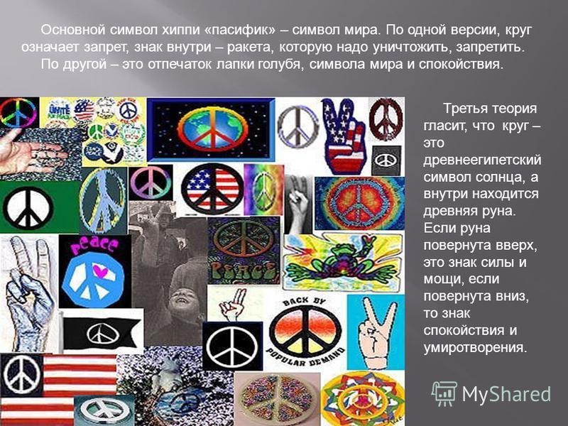 Основной символ хиппи «пасифик» – символ мира. По одной версии, круг означает запрет, знак внутри – ракета, которую надо уничтожить, запретить. По другой – это отпечаток лапки голубя, символа мира и спокойствия. Третья теория гласит, что круг – это д