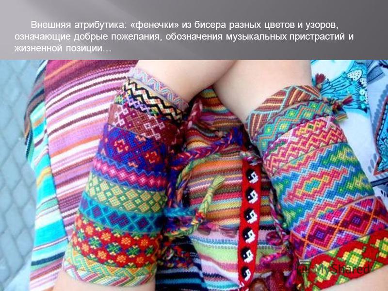 Внешняя атрибутика: «фенечки» из бисера разных цветов и узоров, означающие добрые пожелания, обозначения музыкальных пристрастий и жизненной позиции…