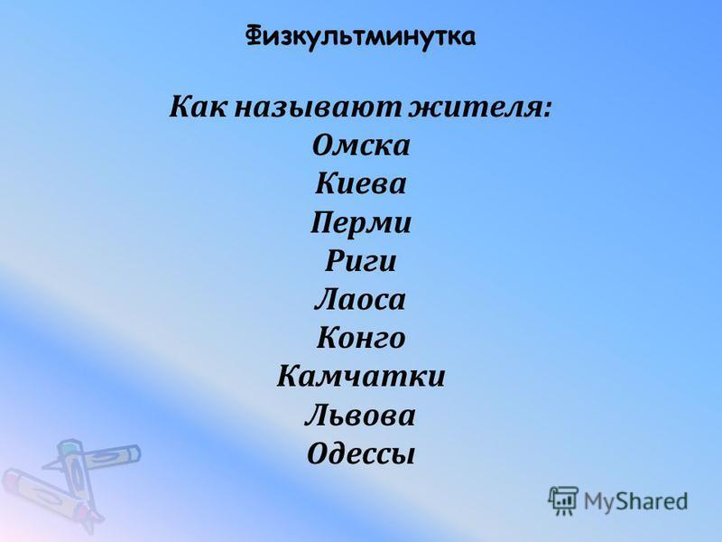 Физкультминутка Как называют жителя: Омска Киева Перми Риги Лаоса Конго Камчатки Львова Одессы