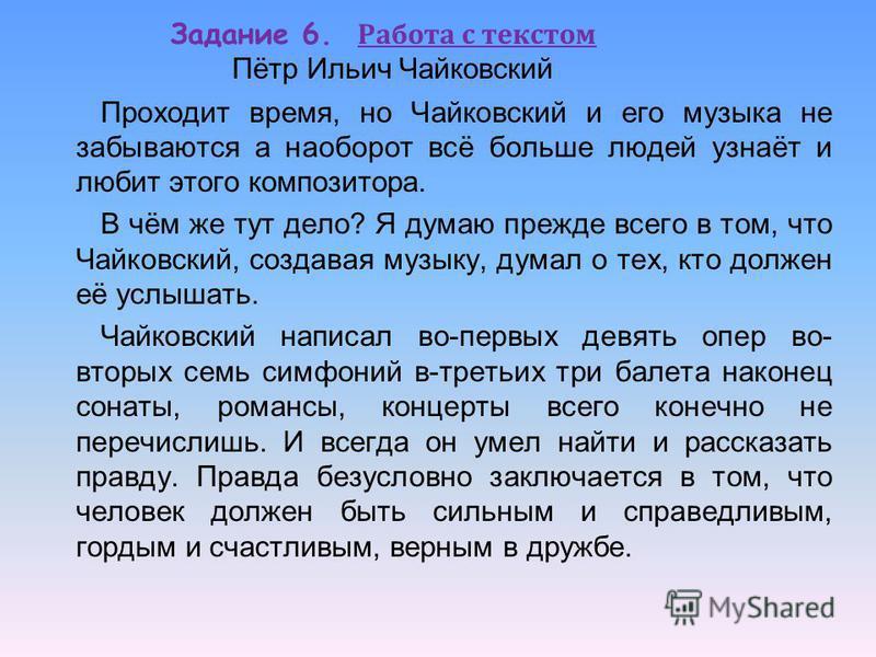 Задание 6. Работа с текстом Пётр Ильич Чайковский Проходит время, но Чайковский и его музыка не забываются а наоборот всё больше людей узнаёт и любит этого композитора. В чём же тут дело? Я думаю прежде всего в том, что Чайковский, создавая музыку, д