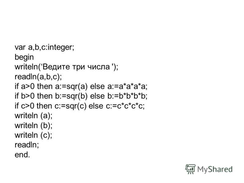 var a,b,c:integer; begin writeln(Ведите три числа '); readln(a,b,c); if a>0 then a:=sqr(a) else a:=a*a*a*a; if b>0 then b:=sqr(b) else b:=b*b*b*b; if c>0 then c:=sqr(c) else c:=c*c*c*c; writeln (a); writeln (b); writeln (c); readln; end.