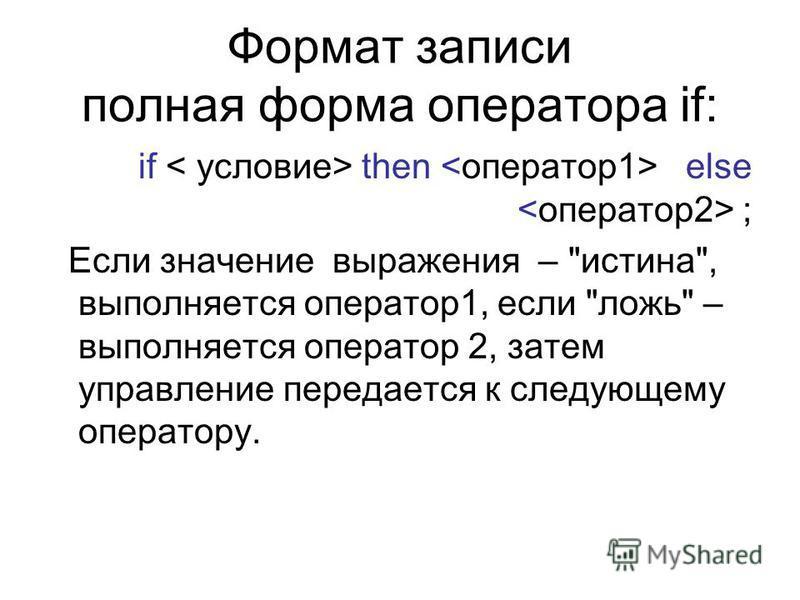 Формат записи полная форма оператора if: if then else ; Если значение выражения – истина, выполняется оператор 1, если ложь – выполняется оператор 2, затем управление передается к следующему оператору.