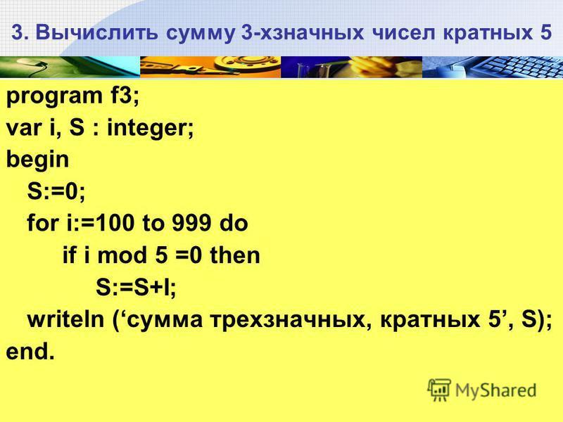 3. Вычислить сумму 3-хзначных чисел кратных 5 program f3; var i, S : integer; begin S:=0; for i:=100 to 999 do if i mod 5 =0 then S:=S+I; writeln (сумма трехзначных, кратных 5, S); end.