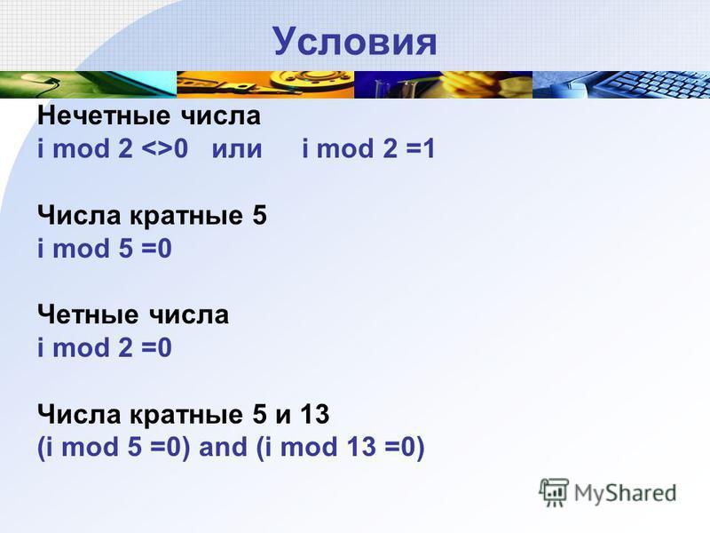 Условия Нечетные числа i mod 2 <>0 или i mod 2 =1 Числа кратные 5 i mod 5 =0 Четные числа i mod 2 =0 Числа кратные 5 и 13 (i mod 5 =0) and (i mod 13 =0)